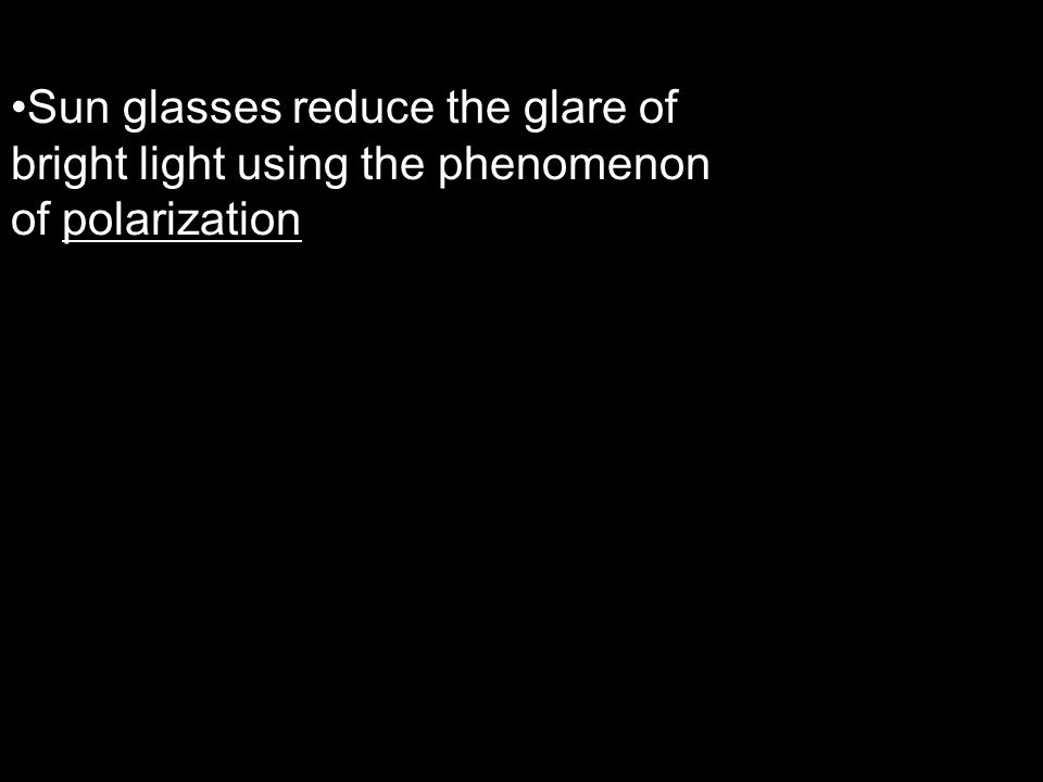 Sun glasses reduce the glare of bright light using the phenomenon of polarization