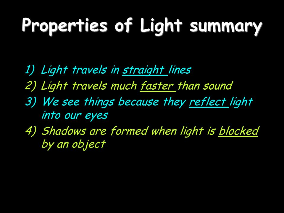 Properties of Light summary 1)Light travels in straight lines 2)Light travels much faster than sound 3)We see things because they reflect light into our eyes 4)Shadows are formed when light is blocked by an object