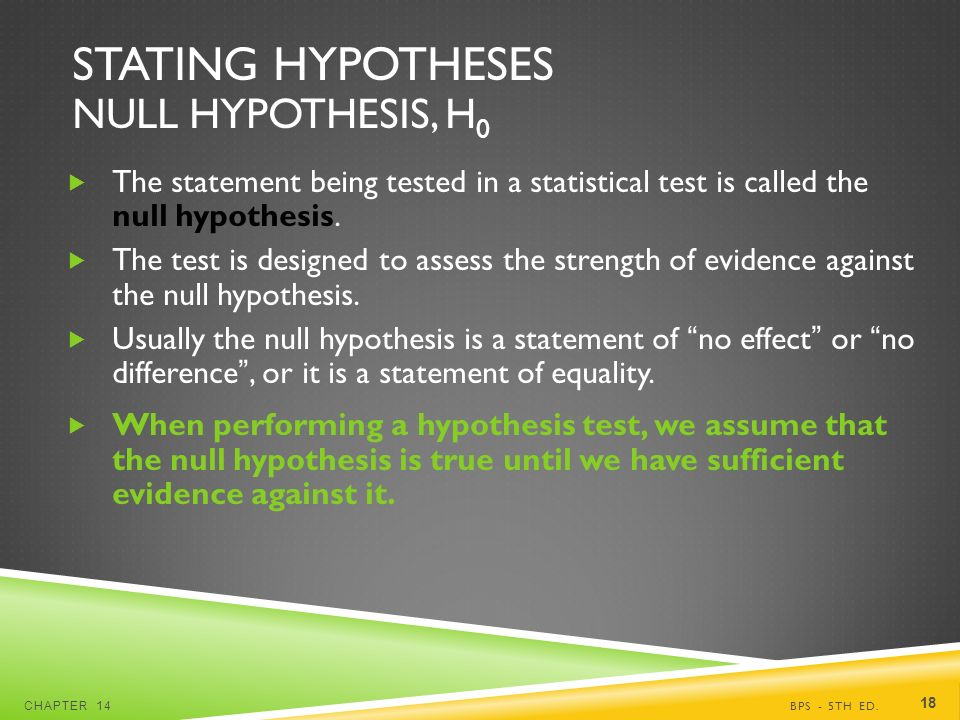 STATING HYPOTHESES NULL HYPOTHESIS, H 0  The statement being tested in a statistical test is called the null hypothesis.