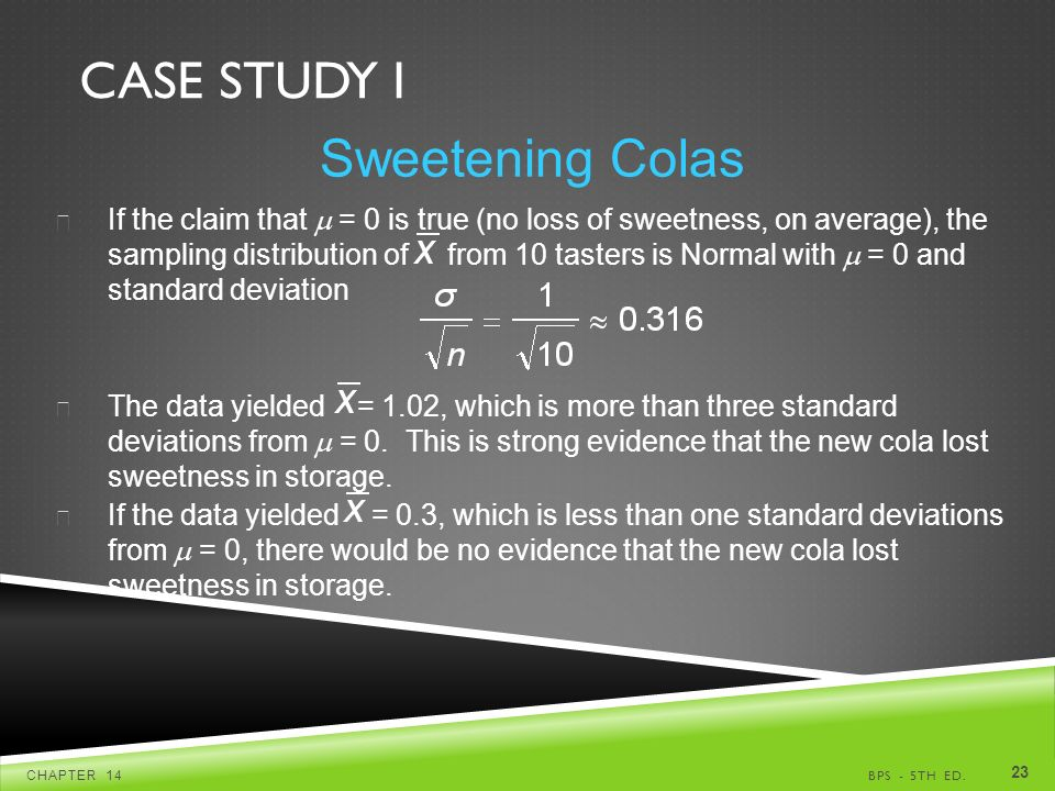 CASE STUDY I BPS - 5TH ED.CHAPTER Sweetening Colas  If the claim that  = 0 is true (no loss of sweetness, on average), the sampling distribution of from 10 tasters is Normal with  = 0 and standard deviation  The data yielded = 1.02, which is more than three standard deviations from  = 0.