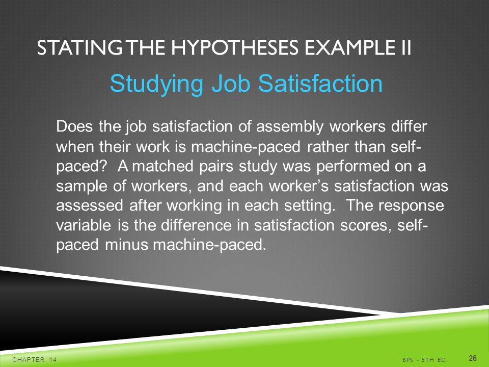 STATING THE HYPOTHESES EXAMPLE II BPS - 5TH ED.CHAPTER Studying Job Satisfaction Does the job satisfaction of assembly workers differ when their work is machine-paced rather than self- paced.