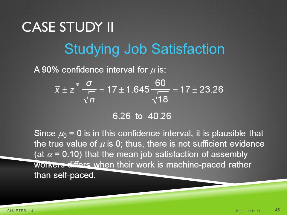CASE STUDY II BPS - 5TH ED.CHAPTER A 90% confidence interval for  is: Since  0 = 0 is in this confidence interval, it is plausible that the true value of  is 0; thus, there is not sufficient evidence (at  = 0.10) that the mean job satisfaction of assembly workers differs when their work is machine-paced rather than self-paced.