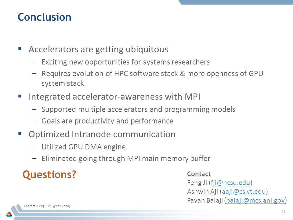 Conclusion  Accelerators are getting ubiquitous –Exciting new opportunities for systems researchers –Requires evolution of HPC software stack & more openness of GPU system stack  Integrated accelerator-awareness with MPI –Supported multiple accelerators and programming models –Goals are productivity and performance  Optimized Intranode communication –Utilized GPU DMA engine –Eliminated going through MPI main memory buffer 21 Questions.