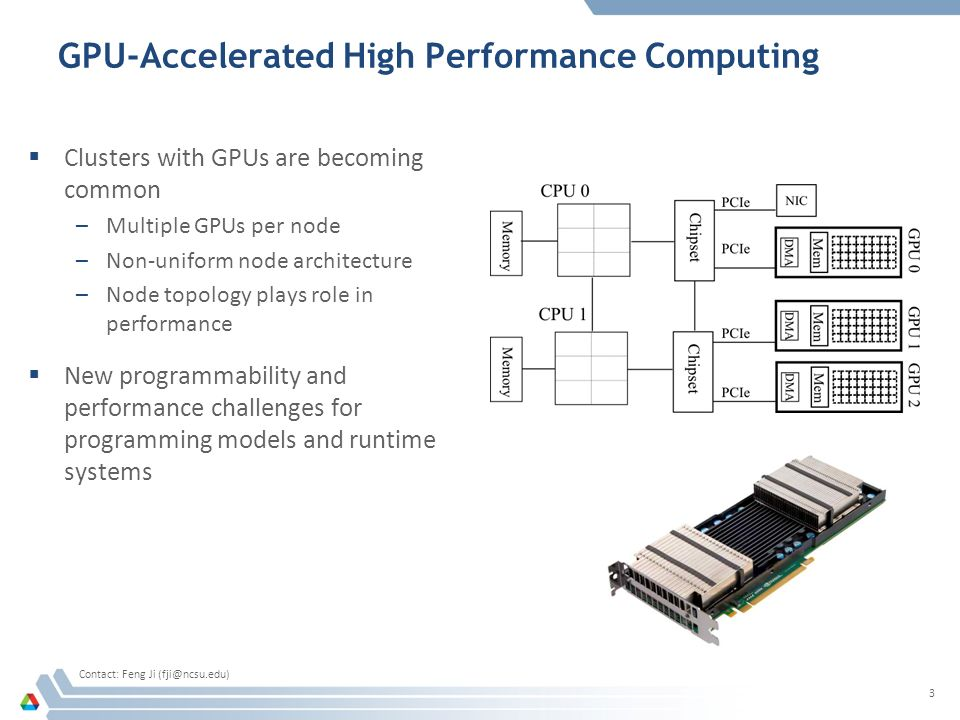 GPU-Accelerated High Performance Computing  Clusters with GPUs are becoming common –Multiple GPUs per node –Non-uniform node architecture –Node topology plays role in performance  New programmability and performance challenges for programming models and runtime systems 3 Contact: Feng Ji