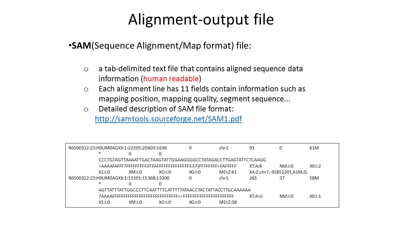 Alignment-output file SAM(Sequence Alignment/Map format) file: o a tab-delimited text file that contains aligned sequence data information (human readable) o Each alignment line has 11 fields contain information such as mapping position, mapping quality, segment sequence...