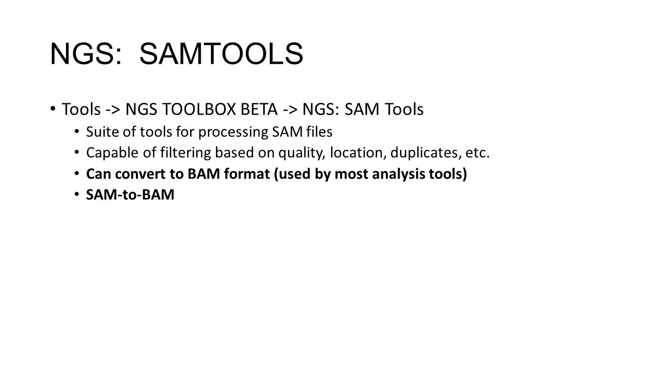 NGS: SAMTOOLS Tools -> NGS TOOLBOX BETA -> NGS: SAM Tools Suite of tools for processing SAM files Capable of filtering based on quality, location, duplicates, etc.