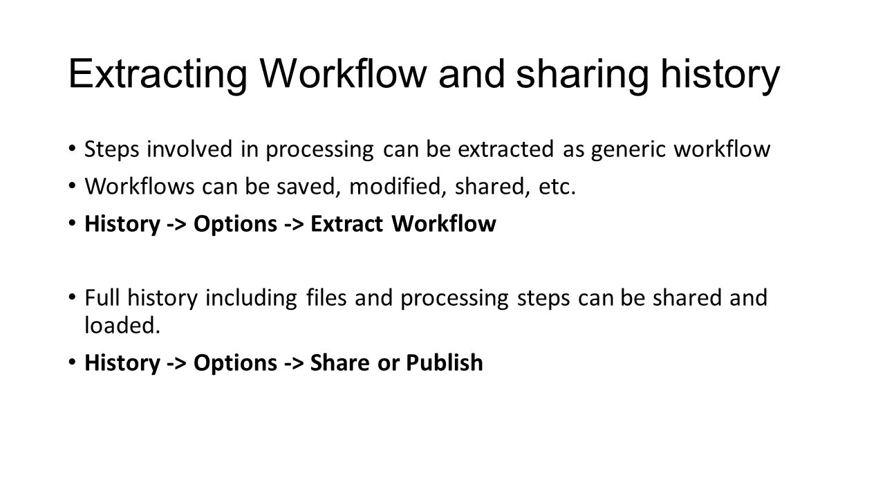 Extracting Workflow and sharing history Steps involved in processing can be extracted as generic workflow Workflows can be saved, modified, shared, etc.