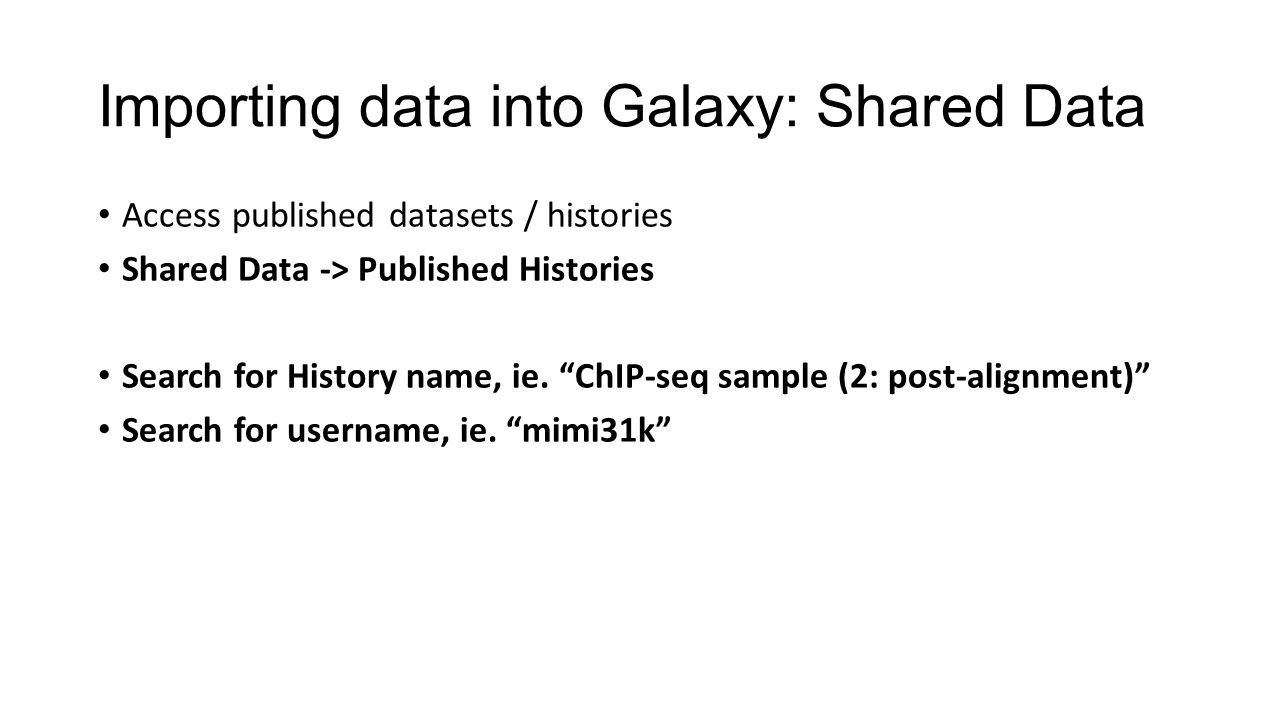 Importing data into Galaxy: Shared Data Access published datasets / histories Shared Data -> Published Histories Search for History name, ie.