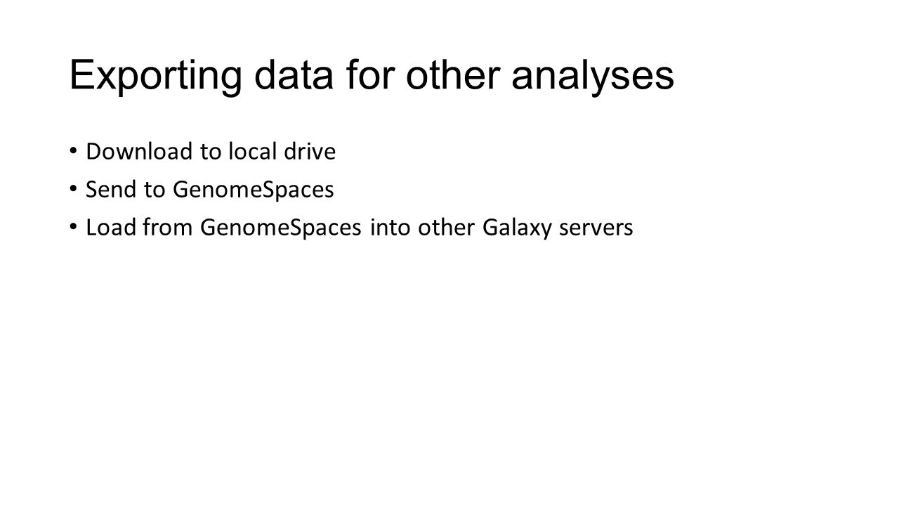 Exporting data for other analyses Download to local drive Send to GenomeSpaces Load from GenomeSpaces into other Galaxy servers