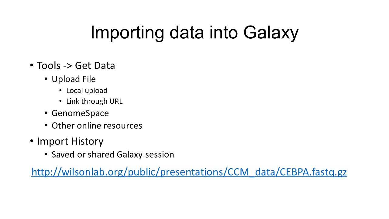 Importing data into Galaxy Tools -> Get Data Upload File Local upload Link through URL GenomeSpace Other online resources Import History Saved or shared Galaxy session