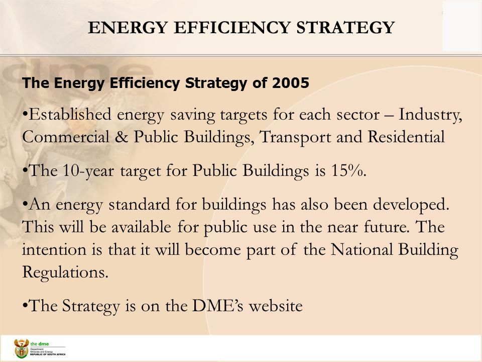 ENERGY EFFICIENCY STRATEGY The Energy Efficiency Strategy of 2005 Established energy saving targets for each sector – Industry, Commercial & Public Buildings, Transport and Residential The 10-year target for Public Buildings is 15%.