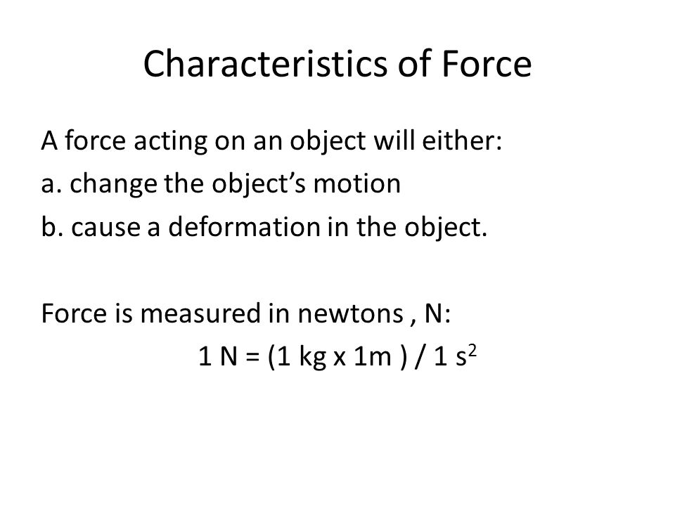 Characteristics of Force A force acting on an object will either: a.