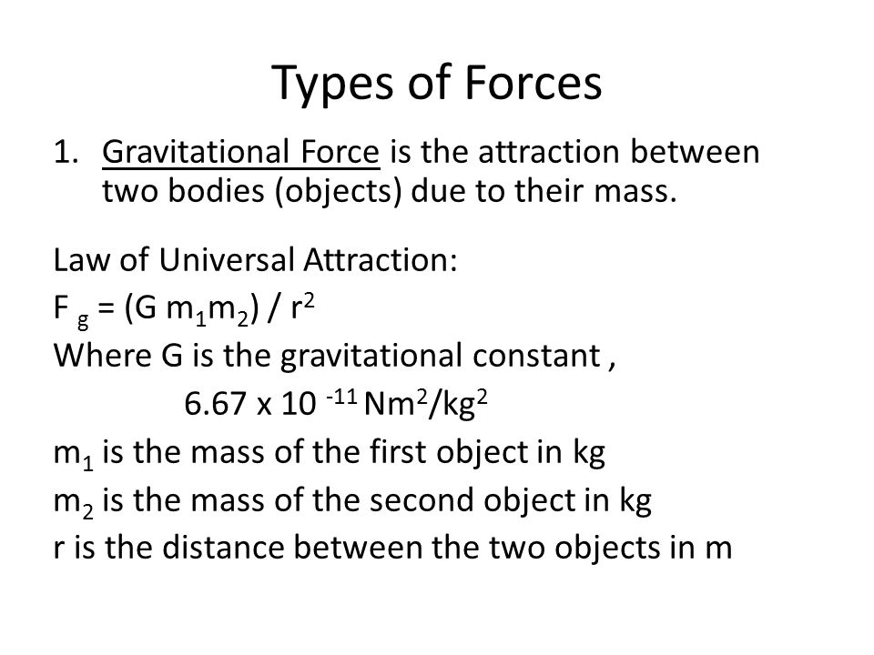 Types of Forces 1.Gravitational Force is the attraction between two bodies (objects) due to their mass.