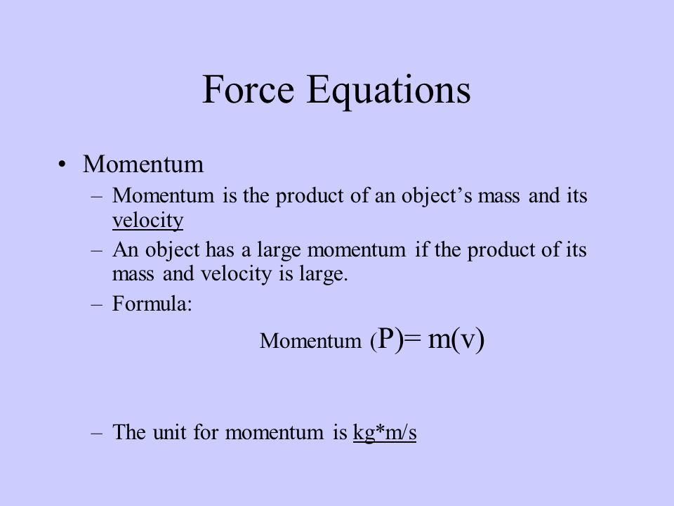 Momentum –Momentum is the product of an object's mass and its velocity –An object has a large momentum if the product of its mass and velocity is large.