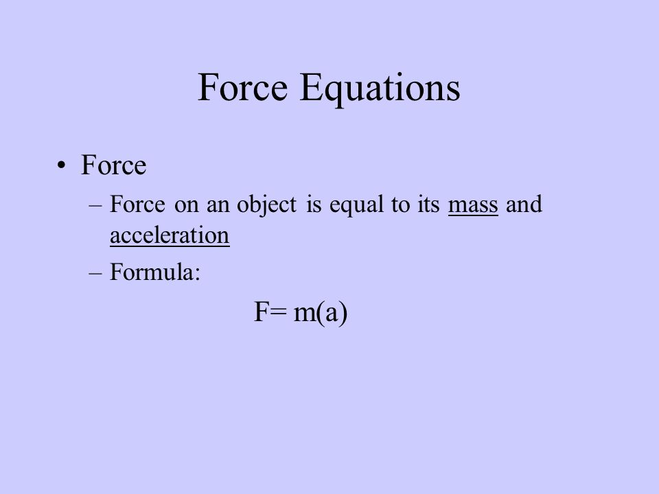 Force –Force on an object is equal to its mass and acceleration –Formula: F= m(a) Force Equations