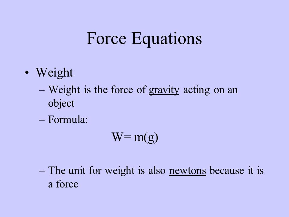 Weight –Weight is the force of gravity acting on an object –Formula: W= m(g) –The unit for weight is also newtons because it is a force Force Equations