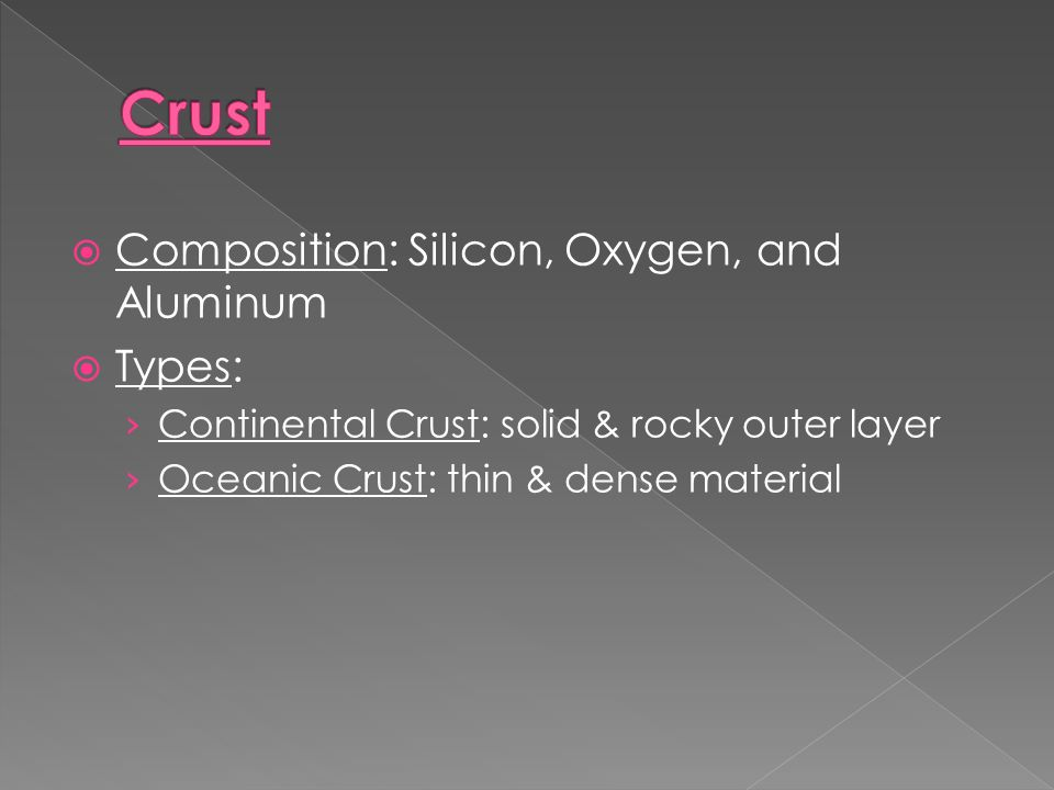  Composition: Silicon, Oxygen, and Aluminum  Types: › Continental Crust: solid & rocky outer layer › Oceanic Crust: thin & dense material
