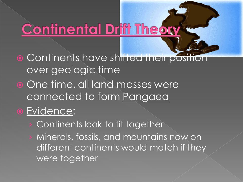  Continents have shifted their position over geologic time  One time, all land masses were connected to form Pangaea  Evidence: › Continents look to fit together › Minerals, fossils, and mountains now on different continents would match if they were together