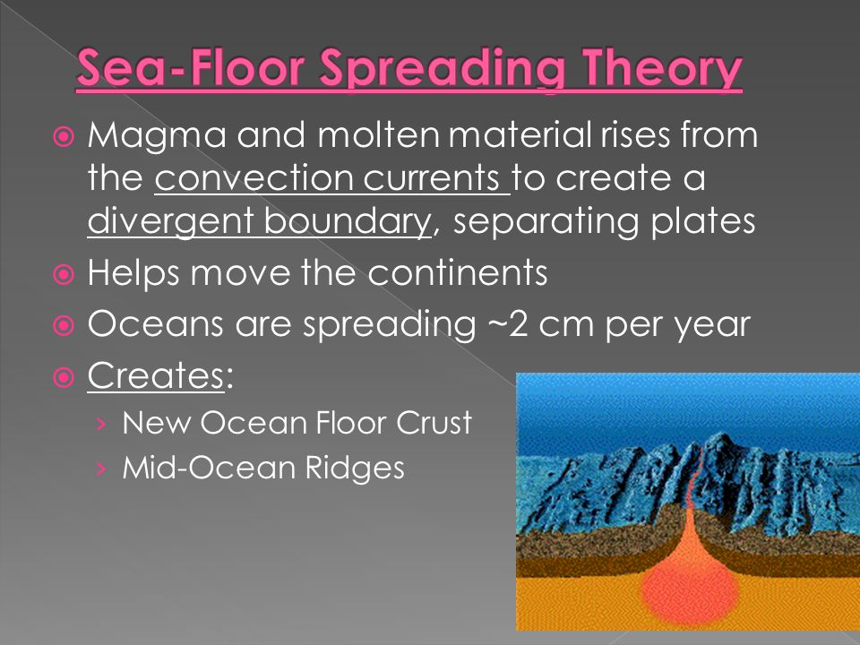  Magma and molten material rises from the convection currents to create a divergent boundary, separating plates  Helps move the continents  Oceans are spreading ~2 cm per year  Creates: › New Ocean Floor Crust › Mid-Ocean Ridges