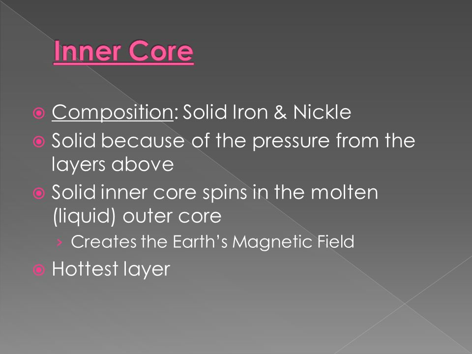  Composition: Solid Iron & Nickle  Solid because of the pressure from the layers above  Solid inner core spins in the molten (liquid) outer core › Creates the Earth's Magnetic Field  Hottest layer