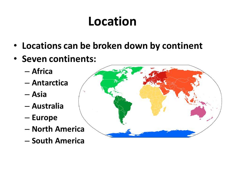 4 Location Locations Can Be Broken Down By Continent Seven Continents: U2013  Africa U2013 Antarctica U2013 Asia U2013 Australia U2013 Europe U2013 North America U2013 South  America