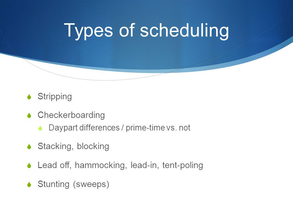 Types of scheduling  Stripping  Checkerboarding  Daypart differences / prime-time vs.