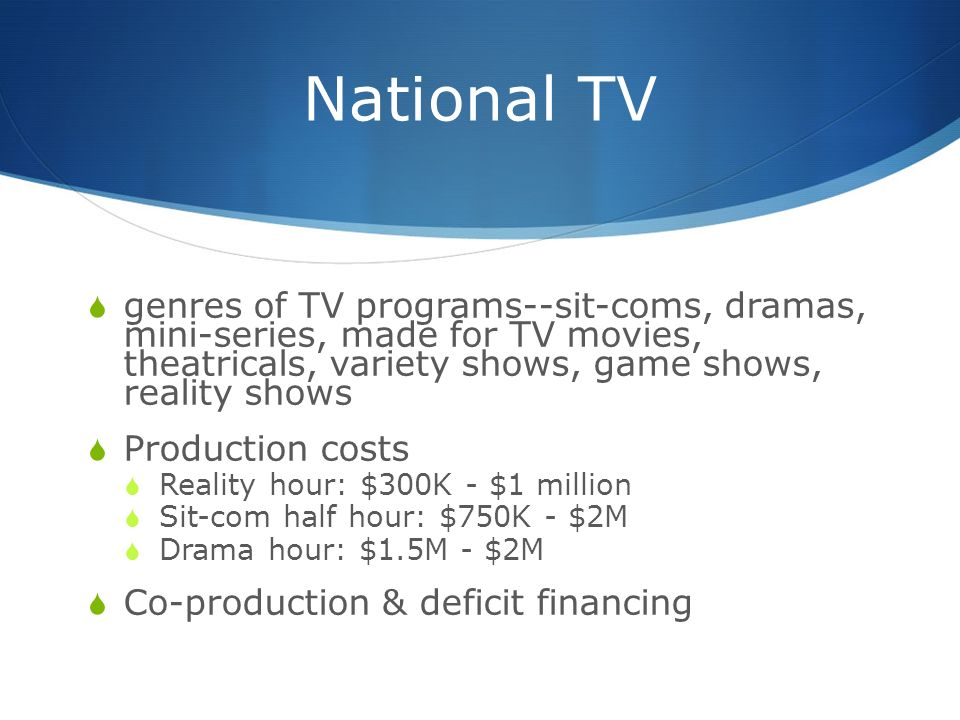 National TV  genres of TV programs--sit-coms, dramas, mini-series, made for TV movies, theatricals, variety shows, game shows, reality shows  Production costs  Reality hour: $300K - $1 million  Sit-com half hour: $750K - $2M  Drama hour: $1.5M - $2M  Co-production & deficit financing