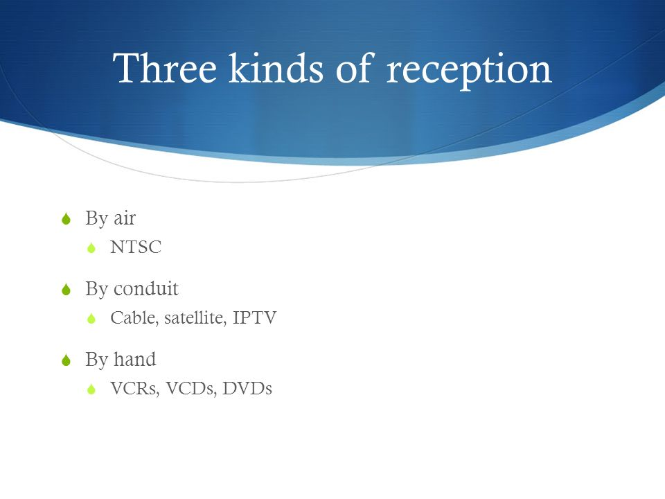 Three kinds of reception  By air  NTSC  By conduit  Cable, satellite, IPTV  By hand  VCRs, VCDs, DVDs