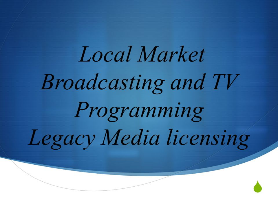  Local Market Broadcasting and TV Programming Legacy Media licensing