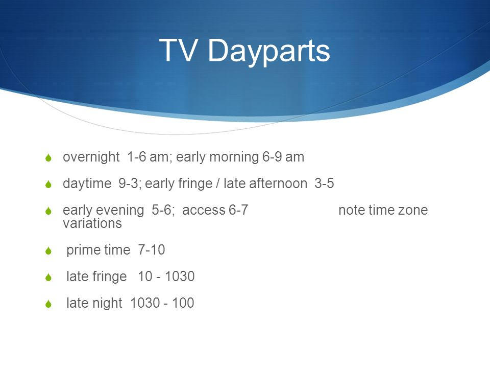 TV Dayparts  overnight 1-6 am; early morning 6-9 am  daytime 9-3; early fringe / late afternoon 3-5  early evening 5-6; access 6-7note time zone variations  prime time 7-10  late fringe  late night