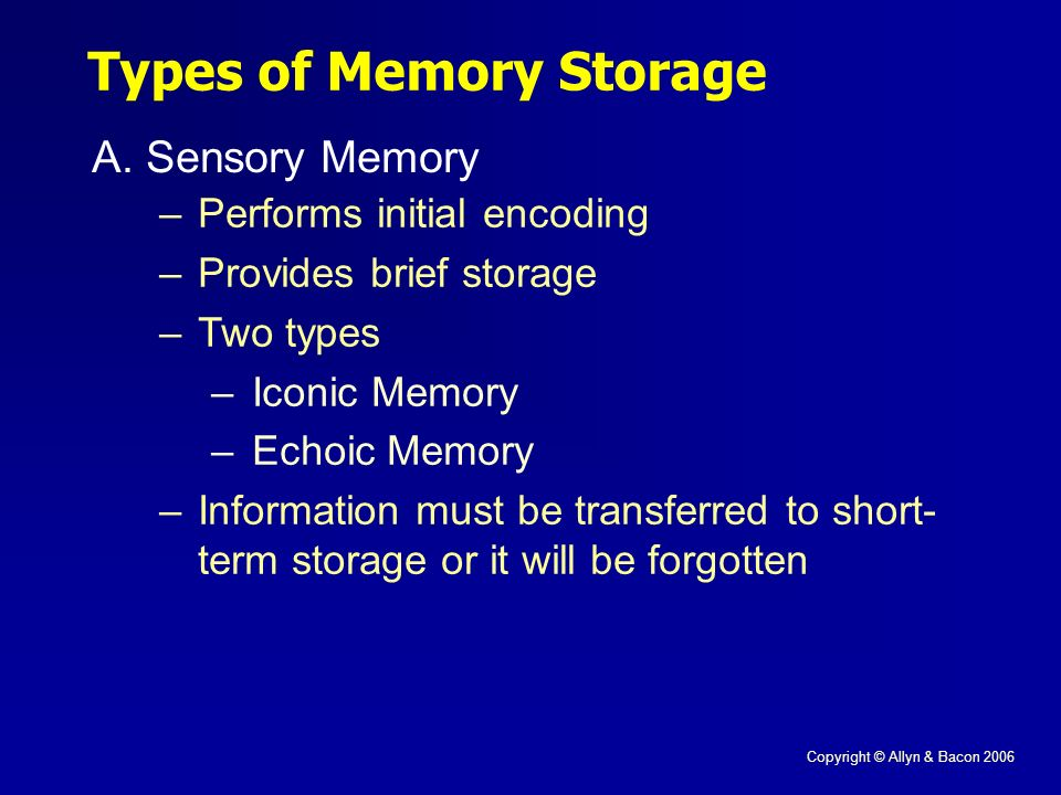 Copyright © Allyn & Bacon 2006 A.Sensory Memory Types of Memory Storage –Performs initial encoding –Provides brief storage –Two types –Iconic Memory –Echoic Memory –Information must be transferred to short- term storage or it will be forgotten