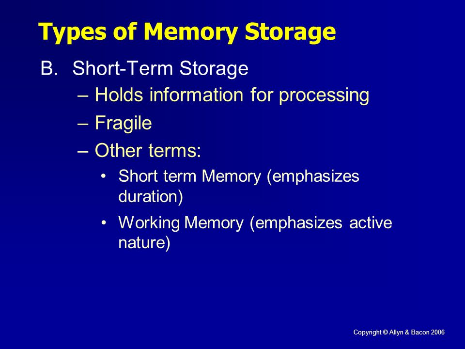 Copyright © Allyn & Bacon 2006 Types of Memory Storage B.Short-Term Storage –Holds information for processing –Fragile –Other terms: Short term Memory (emphasizes duration) Working Memory (emphasizes active nature)