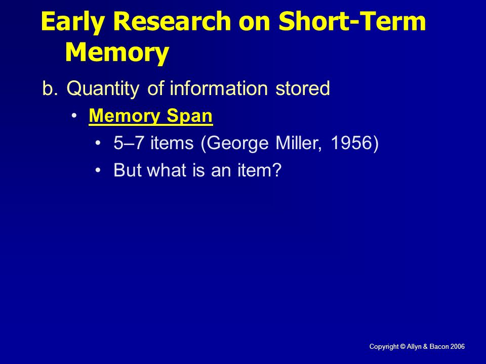 Copyright © Allyn & Bacon 2006 Early Research on Short-Term Memory b.Quantity of information stored Memory Span 5–7 items (George Miller, 1956) But what is an item