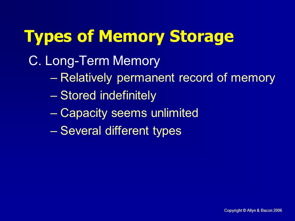 Copyright © Allyn & Bacon 2006 C.Long-Term Memory Types of Memory Storage –Relatively permanent record of memory –Stored indefinitely –Capacity seems unlimited –Several different types