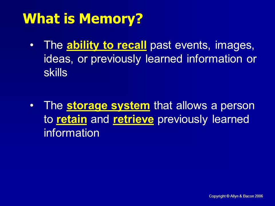 Copyright © Allyn & Bacon 2006 What is Memory.