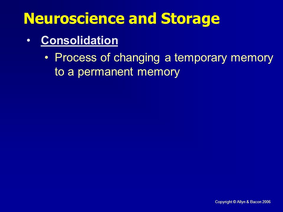Copyright © Allyn & Bacon 2006 Neuroscience and Storage Consolidation Process of changing a temporary memory to a permanent memory
