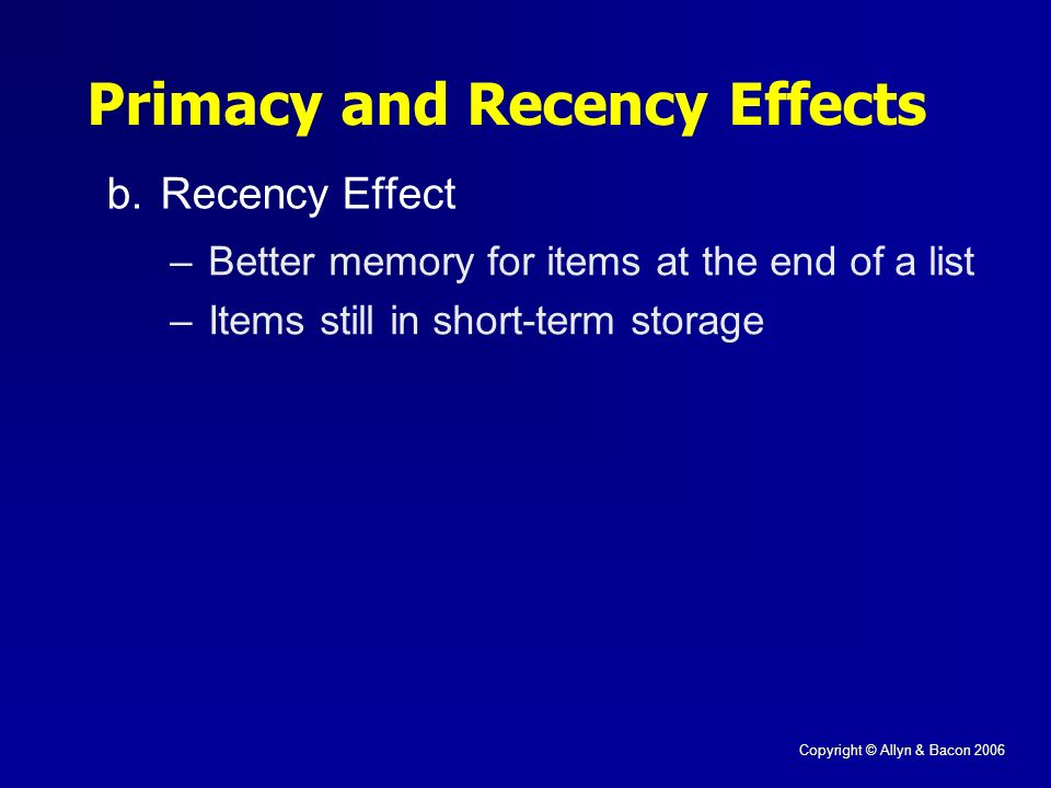 Copyright © Allyn & Bacon 2006 b.Recency Effect Primacy and Recency Effects –Better memory for items at the end of a list –Items still in short-term storage