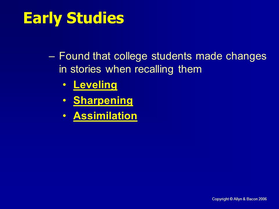 Copyright © Allyn & Bacon 2006 Early Studies –Found that college students made changes in stories when recalling them Leveling Sharpening Assimilation