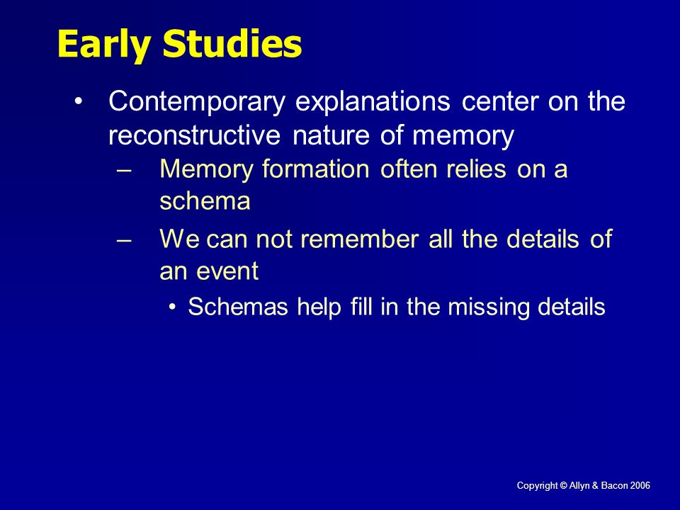 Copyright © Allyn & Bacon 2006 Early Studies Contemporary explanations center on the reconstructive nature of memory –Memory formation often relies on a schema –We can not remember all the details of an event Schemas help fill in the missing details
