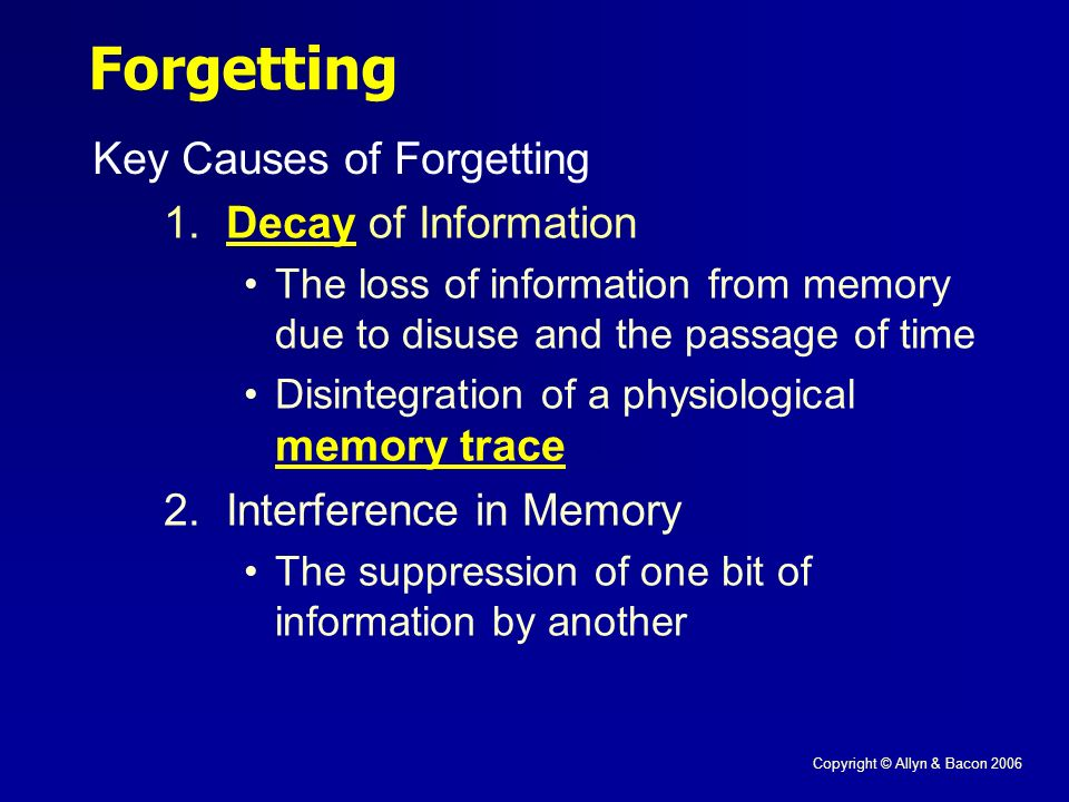 Copyright © Allyn & Bacon 2006 Forgetting Key Causes of Forgetting 1.