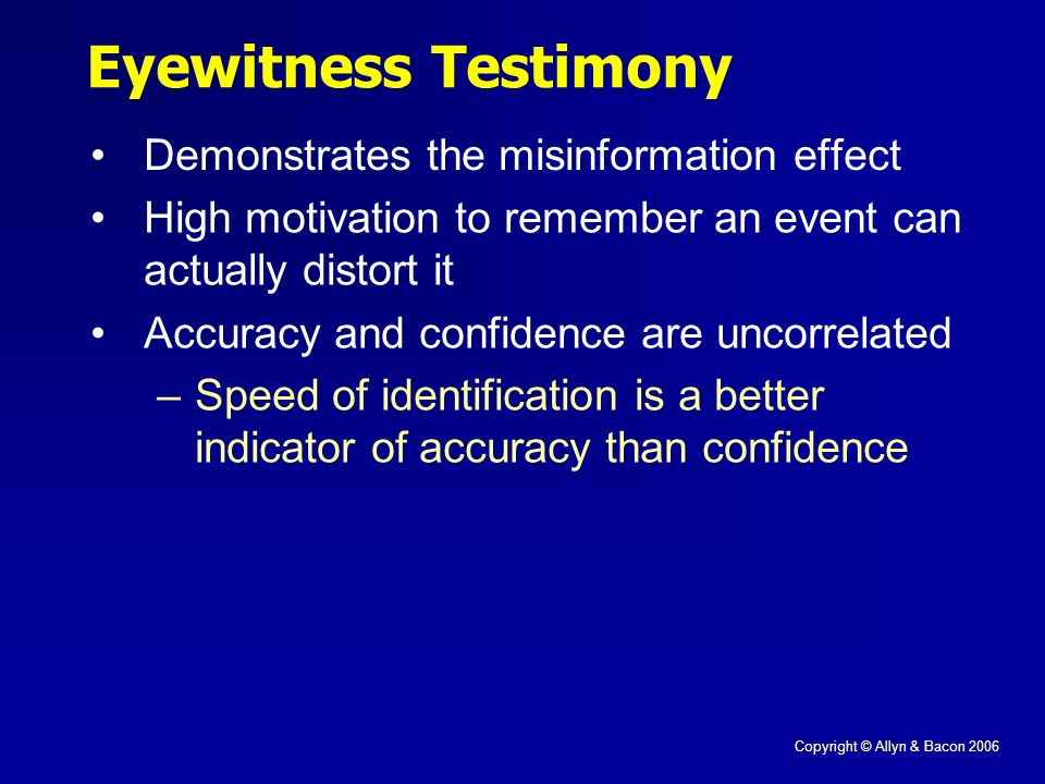 Copyright © Allyn & Bacon 2006 Eyewitness Testimony Demonstrates the misinformation effect High motivation to remember an event can actually distort it Accuracy and confidence are uncorrelated –Speed of identification is a better indicator of accuracy than confidence