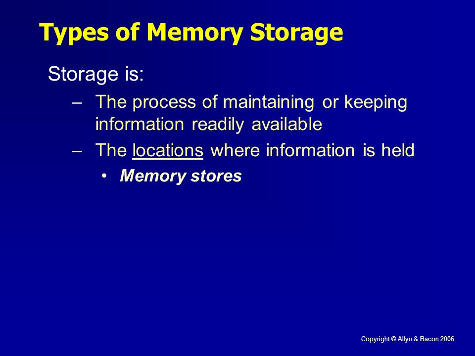 Copyright © Allyn & Bacon 2006 Storage is: –The process of maintaining or keeping information readily available –The locations where information is held Memory stores Types of Memory Storage