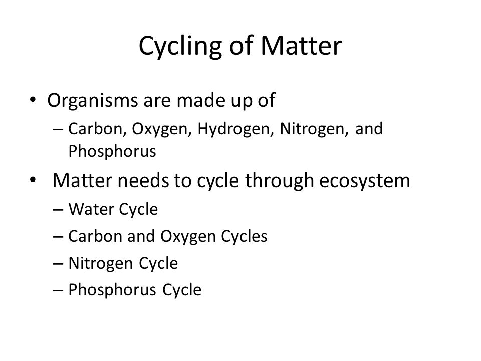 Cycling of Matter Organisms are made up of – Carbon, Oxygen, Hydrogen, Nitrogen, and Phosphorus Matter needs to cycle through ecosystem – Water Cycle – Carbon and Oxygen Cycles – Nitrogen Cycle – Phosphorus Cycle