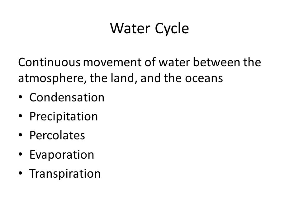 Water Cycle Continuous movement of water between the atmosphere, the land, and the oceans Condensation Precipitation Percolates Evaporation Transpiration