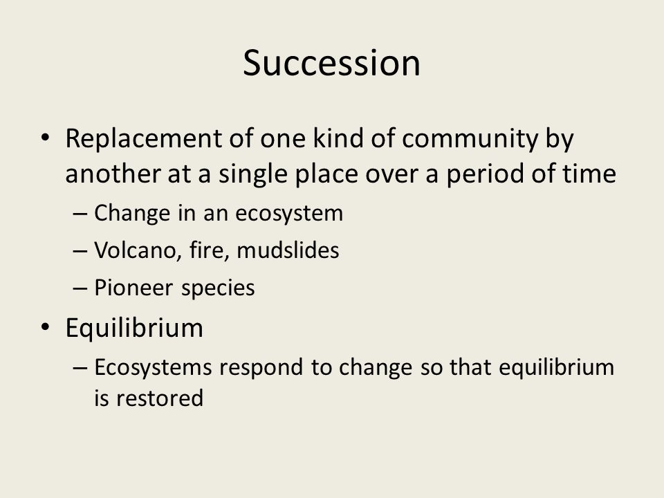 Succession Replacement of one kind of community by another at a single place over a period of time – Change in an ecosystem – Volcano, fire, mudslides – Pioneer species Equilibrium – Ecosystems respond to change so that equilibrium is restored