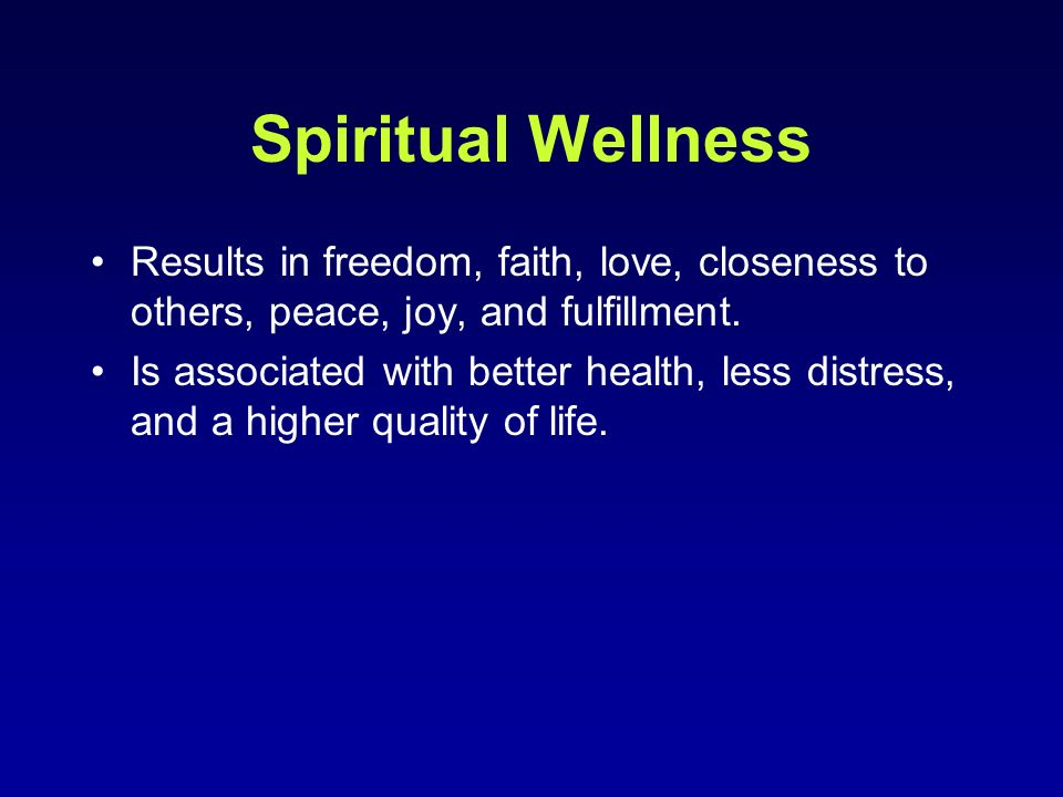 Spiritual Wellness Results in freedom, faith, love, closeness to others, peace, joy, and fulfillment.