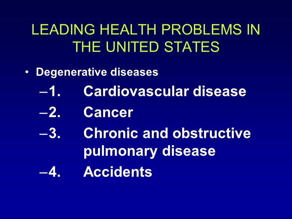 LEADING HEALTH PROBLEMS IN THE UNITED STATES Degenerative diseases –1.Cardiovascular disease –2.Cancer –3.Chronic and obstructive pulmonary disease –4.Accidents