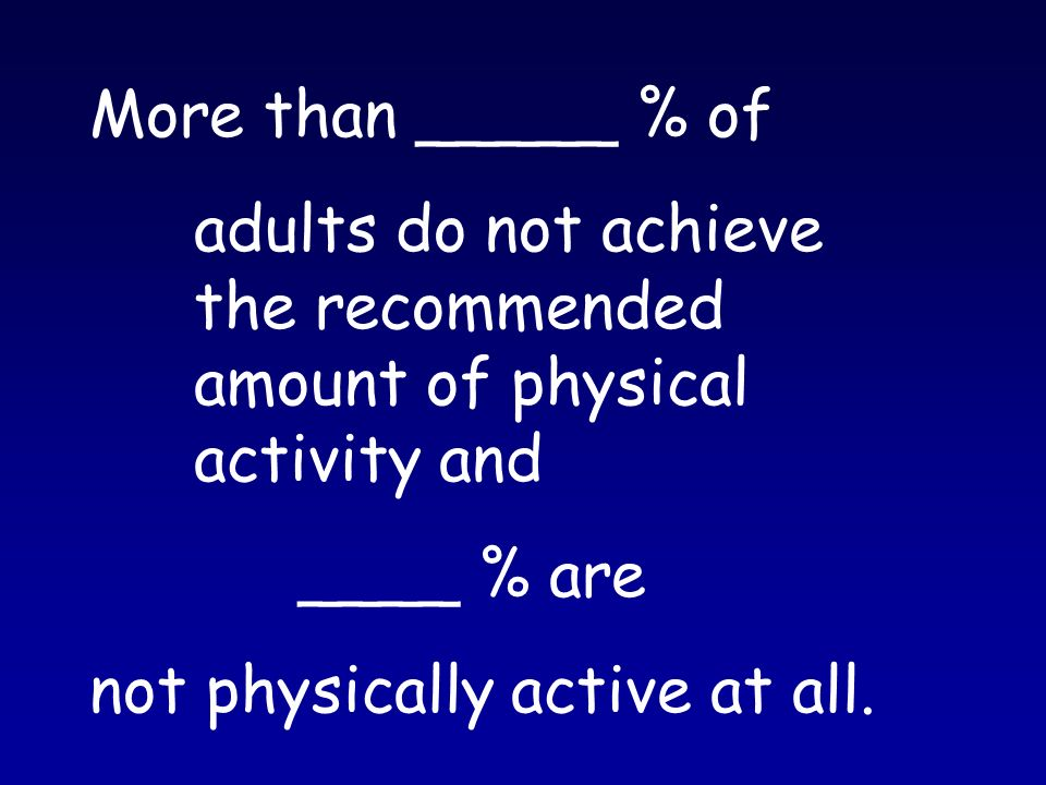 More than _____ % of adults do not achieve the recommended amount of physical activity and ____ % are not physically active at all.
