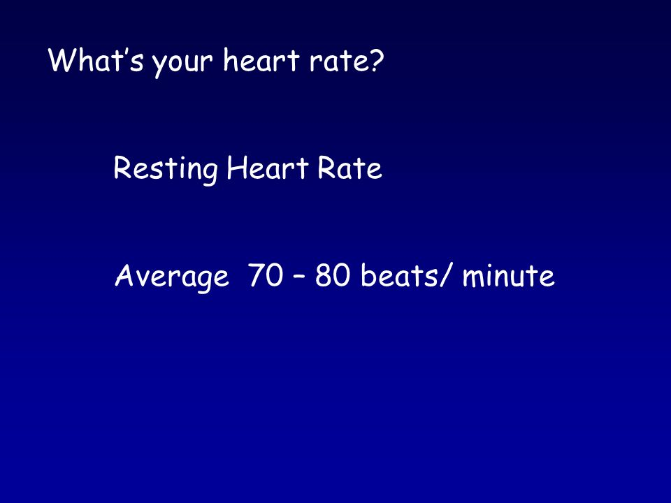 What's your heart rate Resting Heart Rate Average70 – 80 beats/ minute