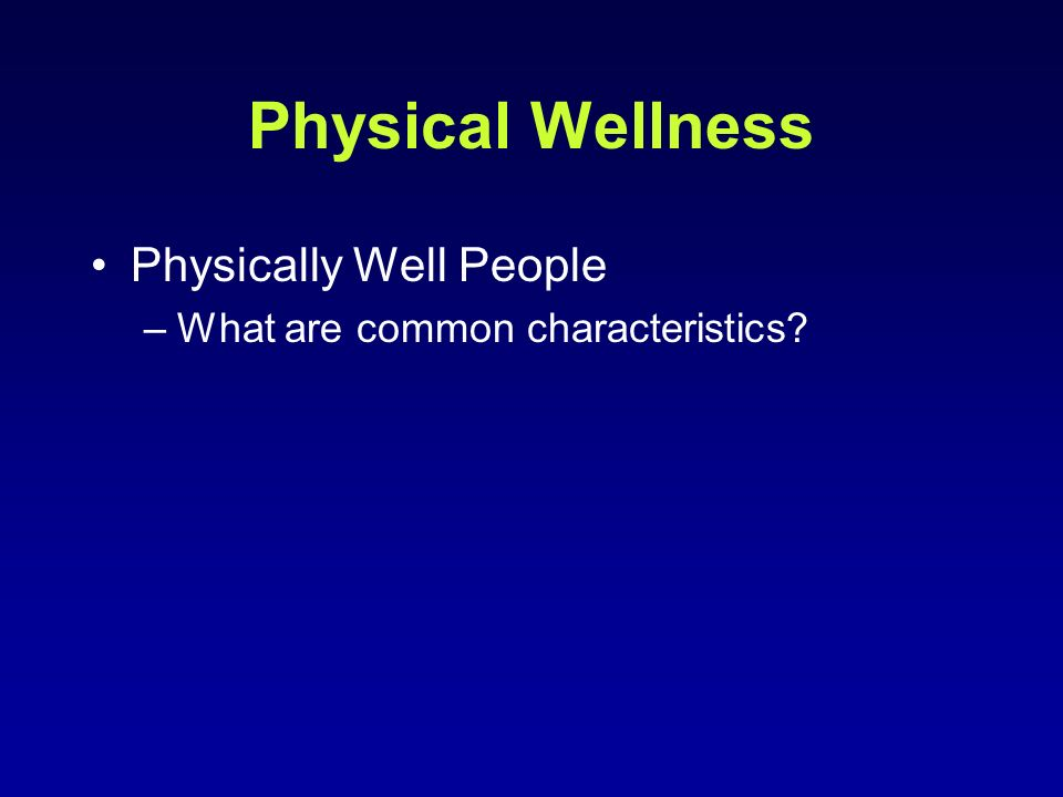 Physical Wellness Physically Well People –What are common characteristics